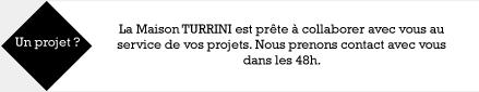 La Maison TURRINI est prête à collaborer avec vous au service de vos projets. nous prenons contact avec vous dans les 48h
